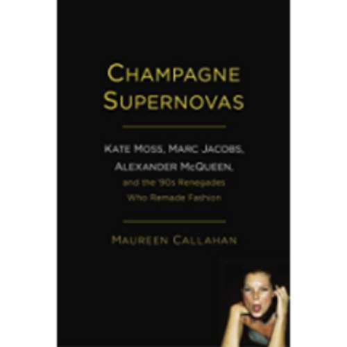 Champagne Supernovas: Kate Moss, Marc Jacobs, Alexander McQueen, and the '90s Renegades Who Remade Fashion