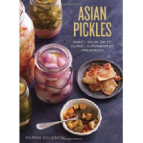Asian Pickles: Sweet, Sour, Salty, Cured, and Fermented Preserves from Korea, Japan, China, India, and Beyond