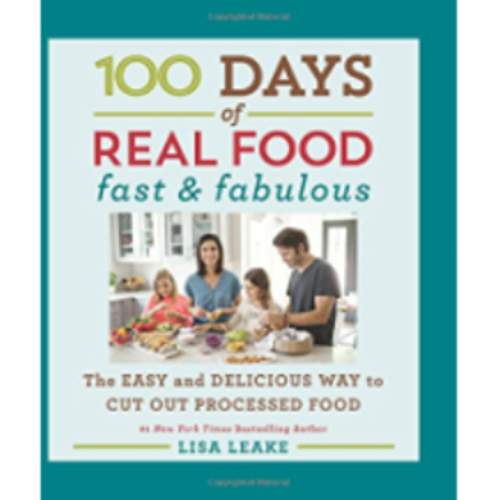 100 Days of Real Food: Fast & Fabulous: The Easy and Delicious Way to Cut Out Processed Food